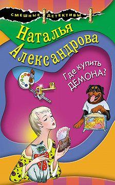 Наталья Александрова - Где купить демона?