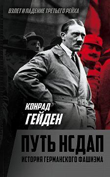 Конрад Гейден - Путь НСДАП. История германского фашизма