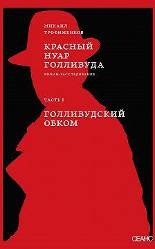 Михаил Трофименков - Красный нуар Голливуда. Часть I. Голливудский обком