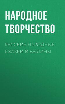 Народное творчество (Фольклор) - Русские народные сказки и былины
