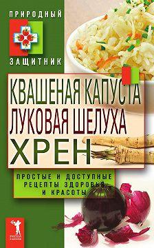 Неустановленный автор - Квашеная капуста, луковая шелуха, хрен. Простые и доступные рецепты здоровья и красоты