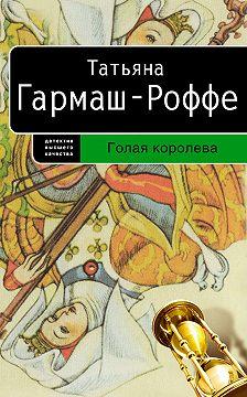 Татьяна Гармаш-Роффе - Голая королева
