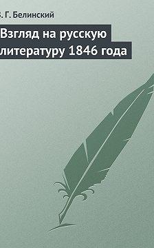 Виссарион Белинский - Взгляд на русскую литературу 1846 года