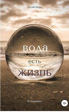 Василий Чешихин - Вода есть жизнь