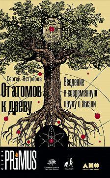 Сергей Ястребов - От атомов к древу: Введение в современную науку о жизни