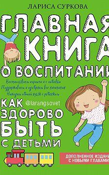Лариса Суркова - Главная книга о воспитании. Как здорово быть с детьми