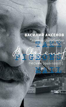 Василий Аксенов - «Ловите голубиную почту…». Письма (1940–1990 гг.)