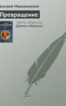 Дмитрий Мережковский - Превращение