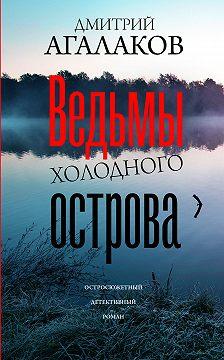 Дмитрий Агалаков - Ведьмы Холодного острова