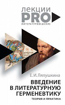 Екатерина Ляпушкина - Введение в литературную герменевтику. Теория и практика
