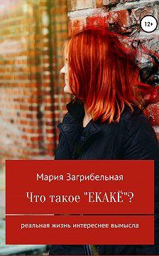 Мария Загрибельная - Что такое «екакё»? Сборник рассказов