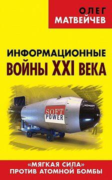 Олег Матвейчев - Информационные войны XXI века. «Мягкая сила» против атомной бомбы