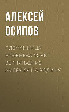 Алексей ОСИПОВ - Племянница Брежнева хочет вернуться из Америки на Родину