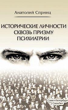 Анатолий Спринц - Исторические личности сквозь призму психиатрии
