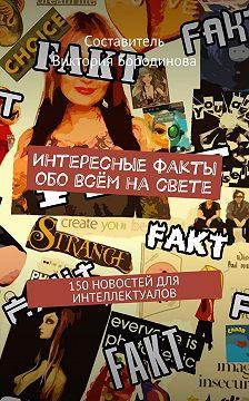 Виктория Бородинова - Интересные факты обо всём насвете. 150новостей для интеллектуалов