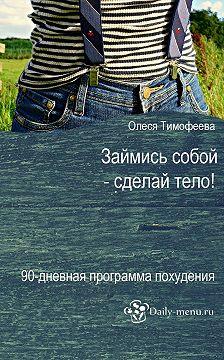 Олеся Тимофеева - Займись собой – сделай тело!