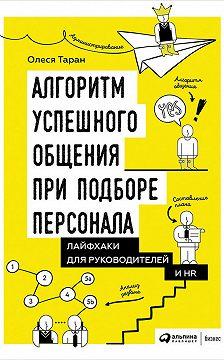 Олеся Таран - Алгоритм успешного общения при подборе персонала: Лайфхаки для руководителей и HR