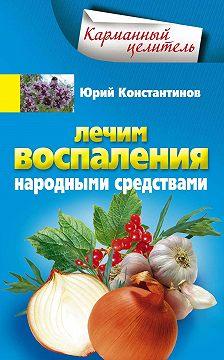 Юрий Константинов - Лечим воспаления народными средствами