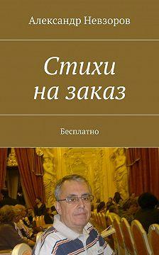 Александр Невзоров - Стихи назаказ. Бесплатно