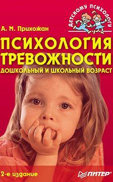 Анна Прихожан - Психология тревожности: дошкольный и школьный возраст
