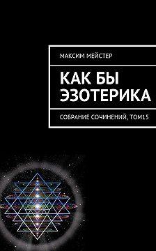 Максим Мейстер - Какбы эзотерика. Собрание сочинений, том 15