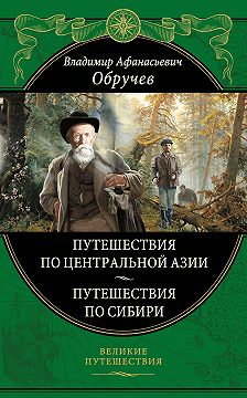 Владимир Обручев - От Кяхты до Кульджи: путешествие в Центральную Азию и китай. Мои путешествия по Сибири