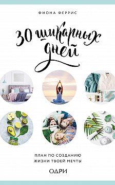 Фиона Феррис - 30 шикарных дней: план по созданию жизни твоей мечты