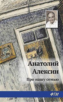 Анатолий Алексин - Про нашу семью (сборник)