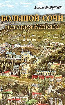 Александр Андреев - Большой Сочи: история Кавказа