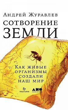 Андрей Журавлев - Сотворение Земли. Как живые организмы создали наш мир