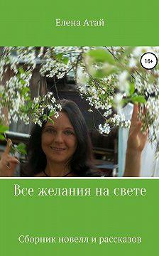 Елена Атай - Все желания на свете. Сборник новелл и рассказов