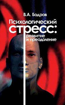 Вячеслав Бодров - Психологический стресс: развитие и преодоление
