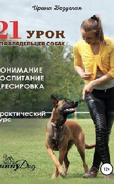 Ирина Безуглая - 21 урок для владельца собаки. Понимание, обучение, дрессировка собаки