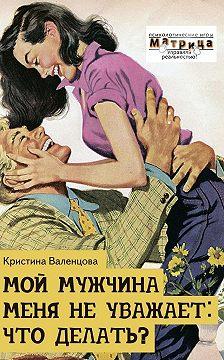 Кристина Валенцова - Мой мужчина меня неуважает: что делать?