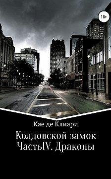 Кае де Клиари - Колдовской замок. Часть IV. Драконы