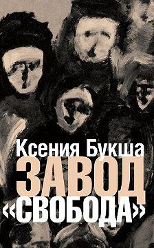 Ксения Букша - Завод «Свобода»