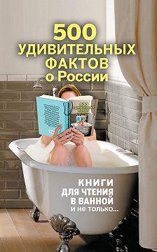 Андрей Гальчук - 500 удивительных фактов о России