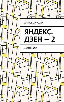 Анна Борисова - Яндекс. Дзен–2. #WANNABE