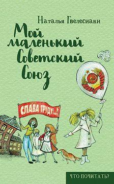 Наталья Гвелесиани - Мой маленький Советский Союз