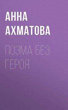 Анна Ахматова - Поэма без героя