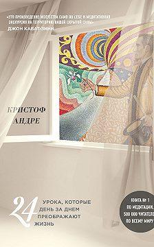 Кристоф Андре - Искусство и медитация. 24 урока, которые день за днем преображают жизнь