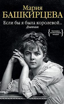 Мария Башкирцева - Если бы я была королевой… Дневник