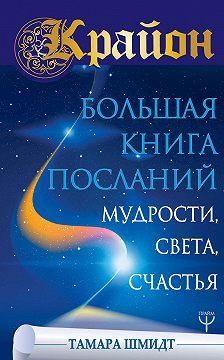 Тамара Шмидт - Крайон. Большая книга Посланий Мудрости, Света, Счастья