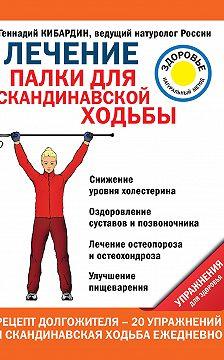 Геннадий Кибардин - Лечение. Палки для скандинавской ходьбы. Упражнения для здоровья