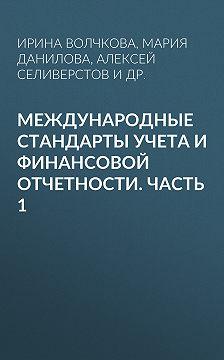 Алексей Селиверстов - Международные стандарты учета и финансовой отчетности. Часть 1