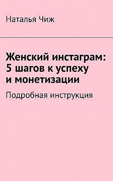 Наталья Чиж - Женский инстаграм: 5шагов куспеху имонетизации. Подробная инструкция