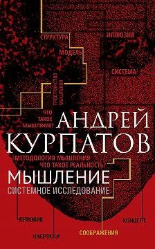 Андрей Курпатов - Мышление. Системное исследование