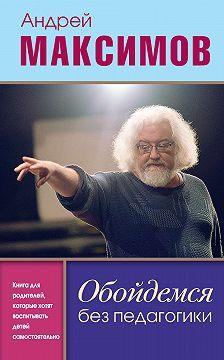 Андрей Максимов - Обойдемся без педагогики. Книга для родителей, которые хотят воспитывать детей самостоятельно