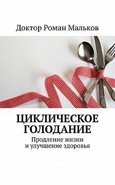 Доктор Роман Мальков - Циклическое голодание. Продление жизни иулучшение здоровья