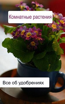Илья Мельников - Комнатные растения. Все об удобренияx